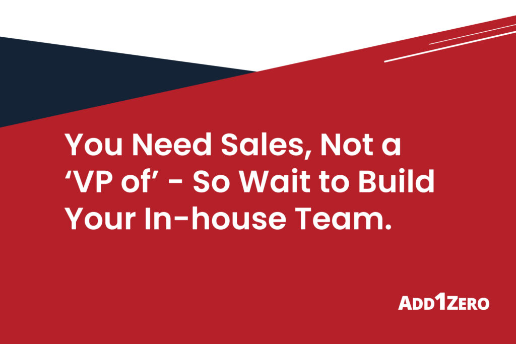 You Need Sales, Not a 'VP of' - So Wait to Build Your In-house Team