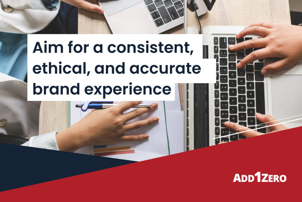 Aim for a consistent, ethical, and accurate brand experience
