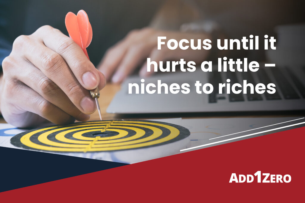 Focus until it hurts a little – niches to riches