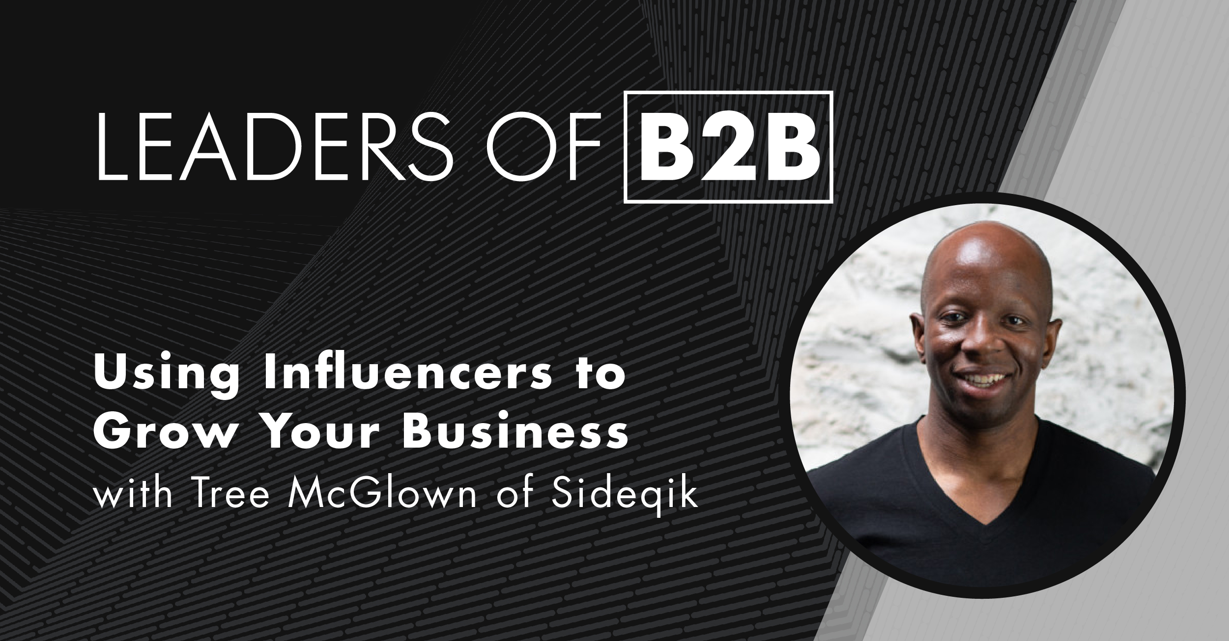 Leaders of B2B Episode 38: Using Influencers to Grow Your Business with Tree McGlown of Sideqik