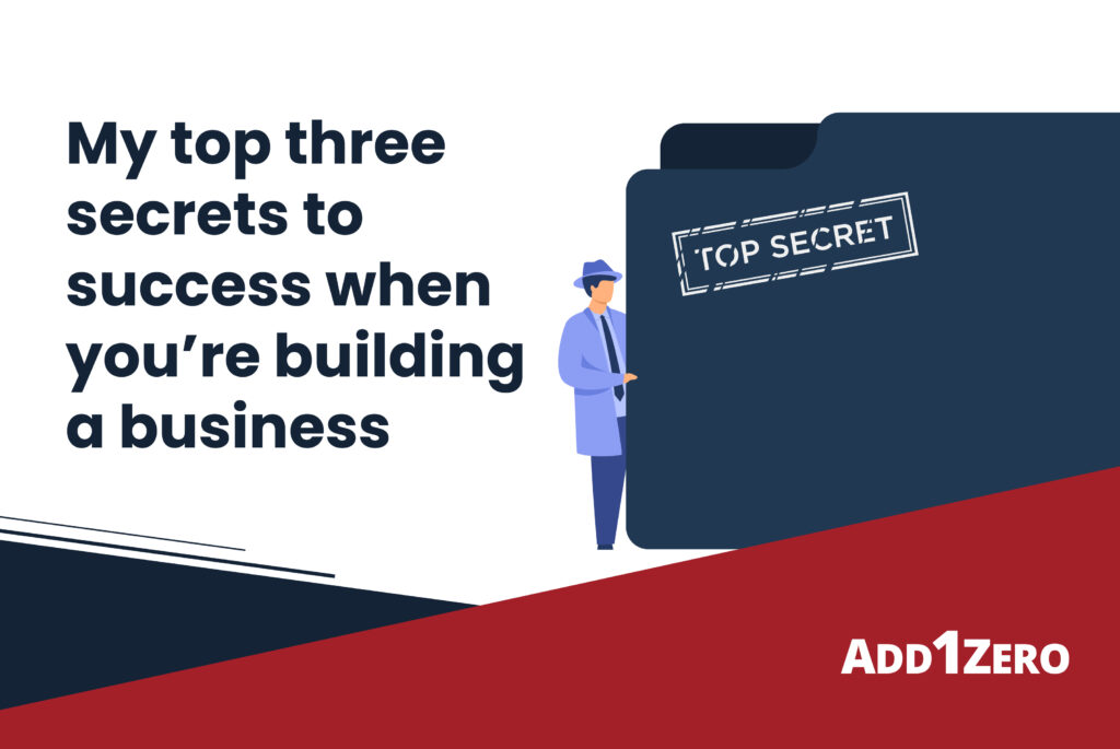 My top three secrets to success when you're building a business